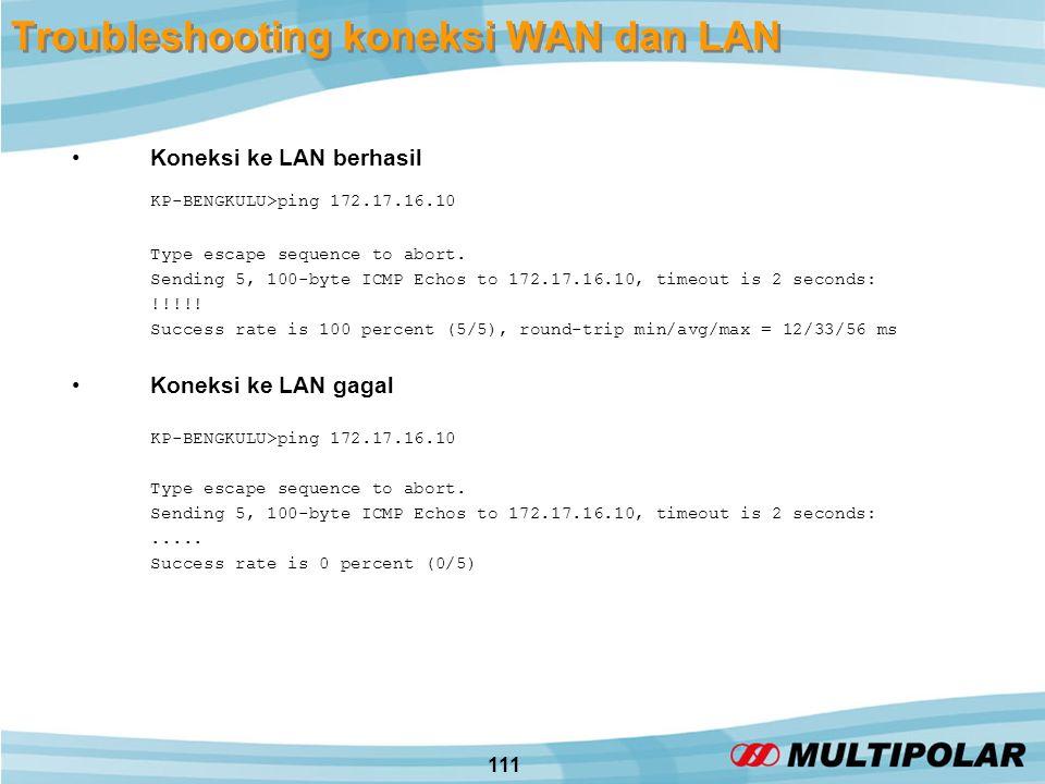 111 Troubleshooting koneksi WAN dan LAN •Koneksi ke LAN berhasil KP-BENGKULU>ping 172.17.16.10 Type escape sequence to abort.