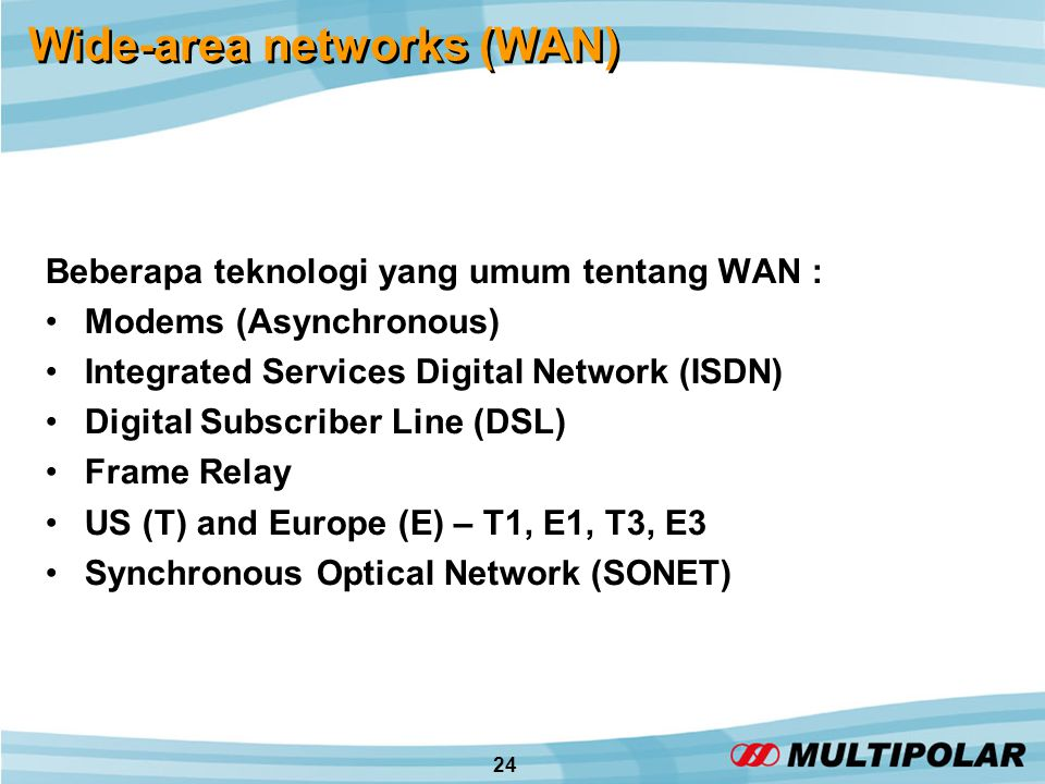 24 Wide-area networks (WAN) Beberapa teknologi yang umum tentang WAN : •Modems (Asynchronous) •Integrated Services Digital Network (ISDN) •Digital Subscriber Line (DSL) •Frame Relay •US (T) and Europe (E) – T1, E1, T3, E3 •Synchronous Optical Network (SONET)