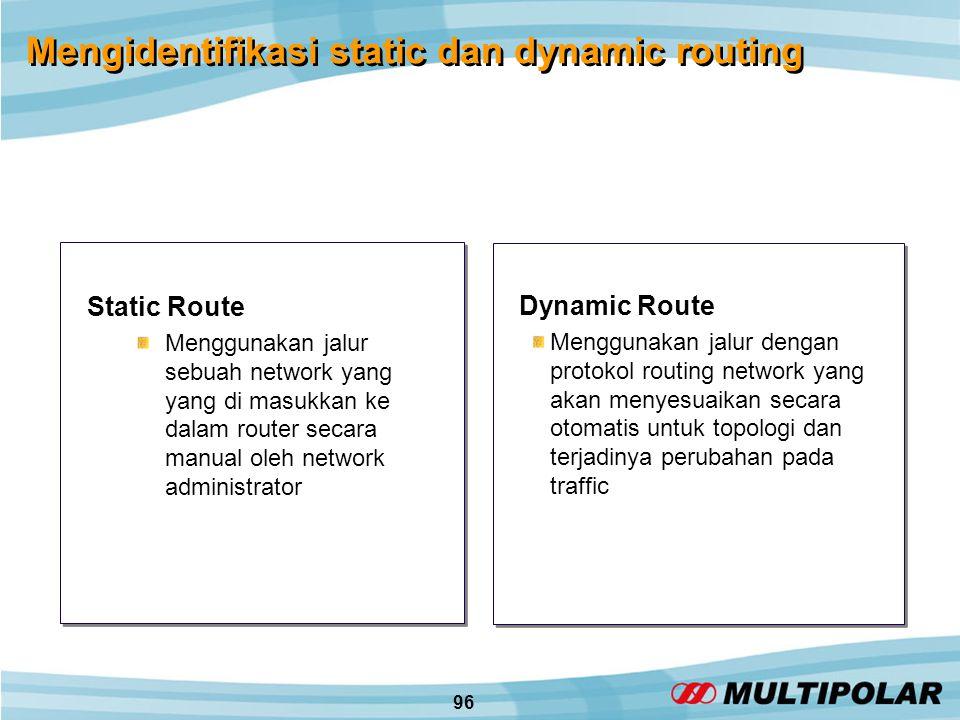 96 Mengidentifikasi static dan dynamic routing Static Route Menggunakan jalur sebuah network yang yang di masukkan ke dalam router secara manual oleh network administrator Dynamic Route Menggunakan jalur dengan protokol routing network yang akan menyesuaikan secara otomatis untuk topologi dan terjadinya perubahan pada traffic