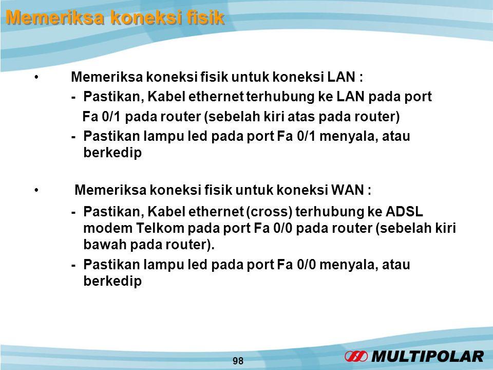 98 Memeriksa koneksi fisik •Memeriksa koneksi fisik untuk koneksi LAN : - Pastikan, Kabel ethernet terhubung ke LAN pada port Fa 0/1 pada router (sebelah kiri atas pada router) -Pastikan lampu led pada port Fa 0/1 menyala, atau berkedip • Memeriksa koneksi fisik untuk koneksi WAN : - Pastikan, Kabel ethernet (cross) terhubung ke ADSL modem Telkom pada port Fa 0/0 pada router (sebelah kiri bawah pada router).
