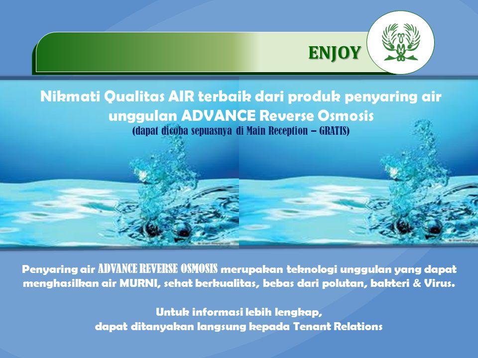 .…………… ENJOY …………… Nikmati Qualitas AIR terbaik dari produk penyaring air unggulan ADVANCE Reverse Osmosis (dapat dicoba sepuasnya di Main Reception – GRATIS) Penyaring air ADVANCE REVERSE OSMOSIS merupakan teknologi unggulan yang dapat menghasilkan air MURNI, sehat berkualitas, bebas dari polutan, bakteri & Virus.