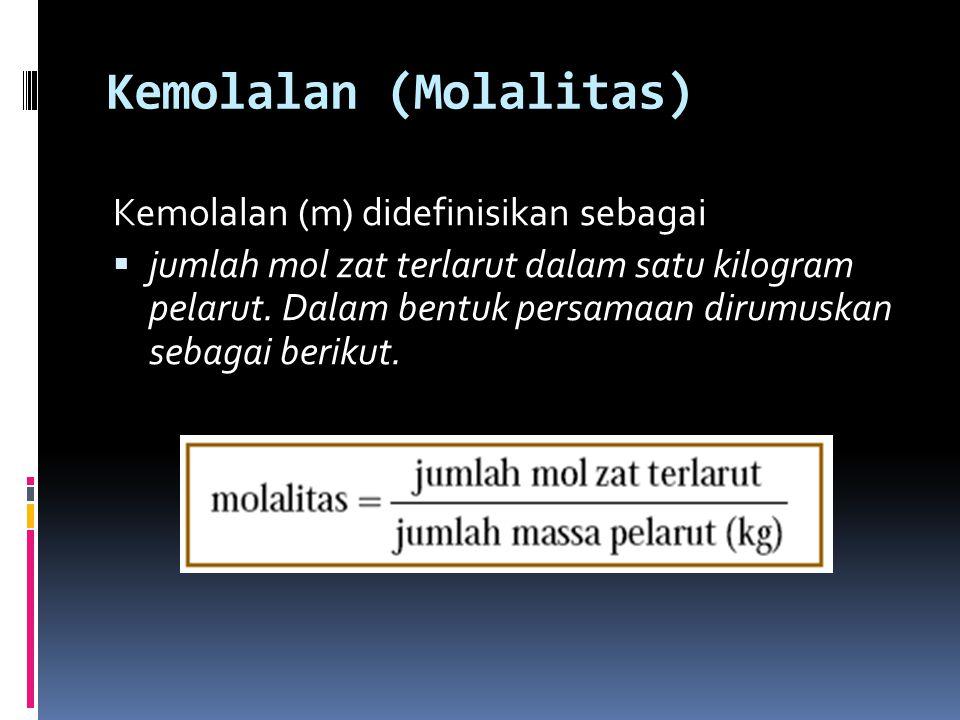 Kemolalan (Molalitas) Kemolalan (m) didefinisikan sebagai  jumlah mol zat terlarut dalam satu kilogram pelarut. Dalam bentuk persamaan dirumuskan seb