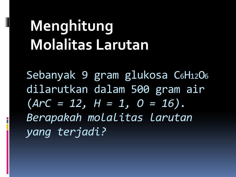 Sebanyak 9 gram glukosa C 6 H 12 O 6 dilarutkan dalam 500 gram air (ArC = 12, H = 1, O = 16). Berapakah molalitas larutan yang terjadi? Menghitung Mol