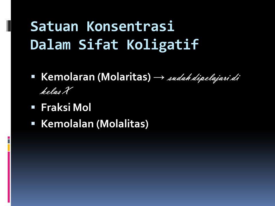 Fraksi Mol  Fraksi mol zat A (X A ) menyatakan perbandingan jumlah mol zat A terhadap jumlah mol total zat- zat yang terdapat dalam larutan.