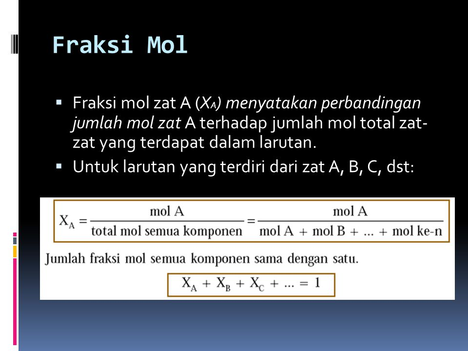 Fraksi Mol  Fraksi mol zat A (X A ) menyatakan perbandingan jumlah mol zat A terhadap jumlah mol total zat- zat yang terdapat dalam larutan.  Untuk