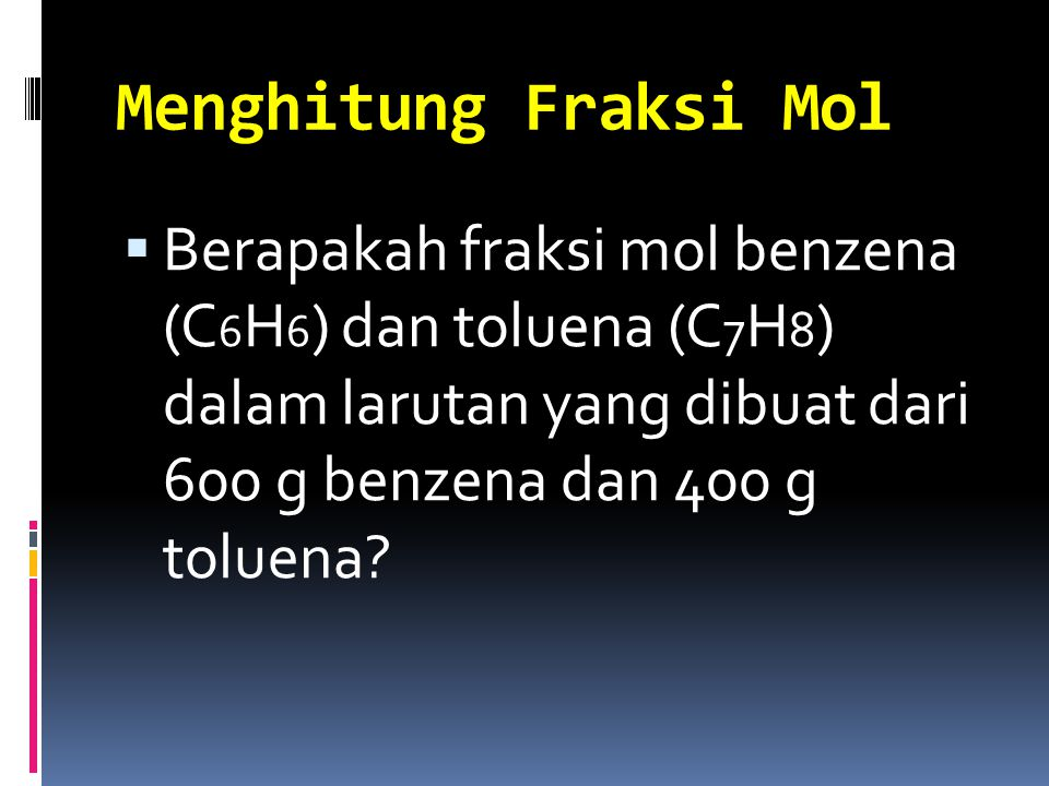Menghitung Fraksi Mol  Berapakah fraksi mol benzena (C 6 H 6 ) dan toluena (C 7 H 8 ) dalam larutan yang dibuat dari 600 g benzena dan 400 g toluena?