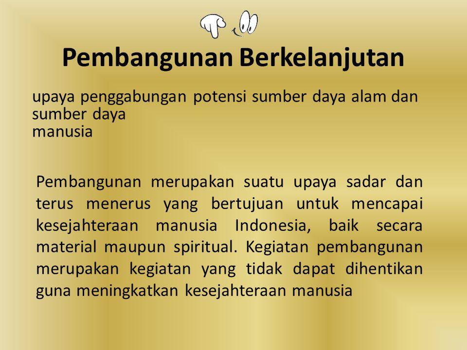 Pembangunan Berkelanjutan Pembangunan merupakan suatu upaya sadar dan terus menerus yang bertujuan untuk mencapai kesejahteraan manusia Indonesia, bai