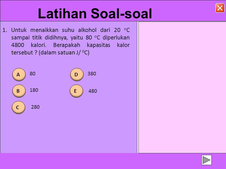 Latihan Soal-soal 1. Untuk menaikkan suhu alkohol dari 20 o C sampai titik didihnya, yaitu 80 o C diperlukan 4800 kalori. Berapakah kapasitas kalor te
