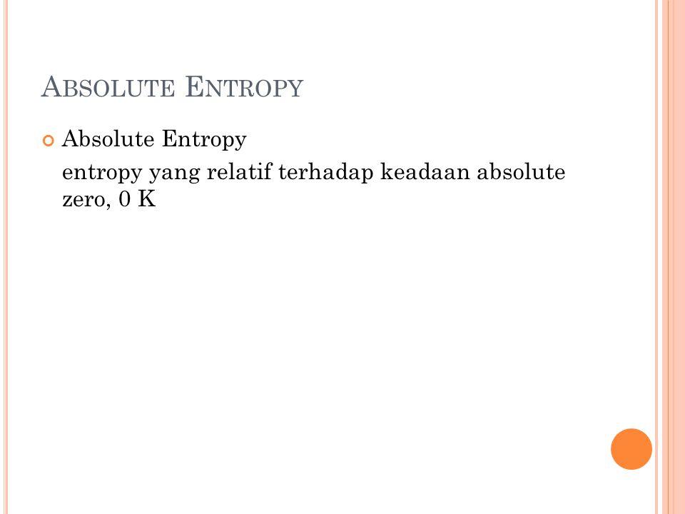 A BSOLUTE E NTROPY Absolute Entropy entropy yang relatif terhadap keadaan absolute zero, 0 K