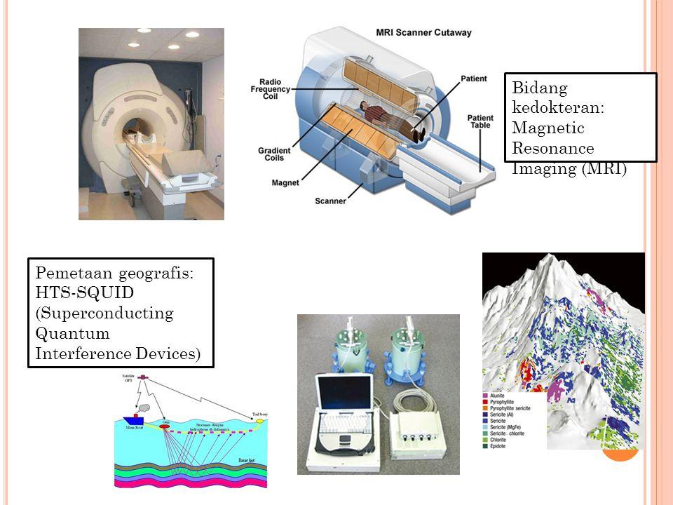 Bidang kedokteran: Magnetic Resonance Imaging (MRI) Pemetaan geografis: HTS-SQUID (Superconducting Quantum Interference Devices)
