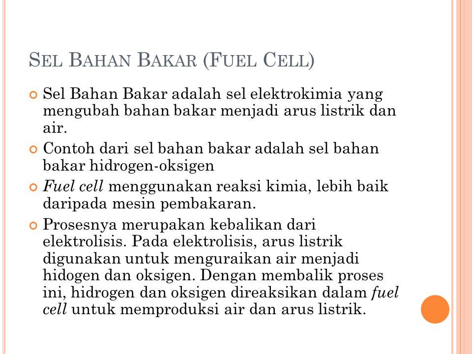 S EL B AHAN B AKAR (F UEL C ELL ) Sel Bahan Bakar adalah sel elektrokimia yang mengubah bahan bakar menjadi arus listrik dan air. Contoh dari sel baha