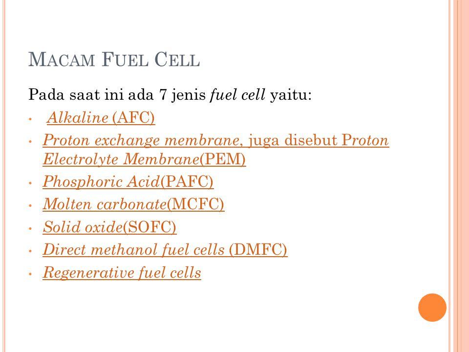 M ACAM F UEL C ELL Pada saat ini ada 7 jenis fuel cell yaitu: • Alkaline (AFC) Alkaline (AFC) • Proton exchange membrane, juga disebut P roton Electrolyte Membrane (PEM) Proton exchange membrane, juga disebut P roton Electrolyte Membrane (PEM) • Phosphoric Acid (PAFC) Phosphoric Acid (PAFC) • Molten carbonate (MCFC) Molten carbonate (MCFC) • Solid oxide (SOFC) Solid oxide (SOFC) • Direct methanol fuel cells (DMFC) Direct methanol fuel cells (DMFC) • Regenerative fuel cells Regenerative fuel cells
