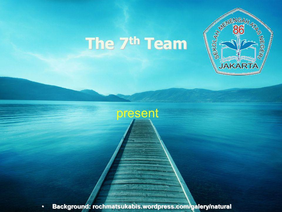 Background:rochmatsukabis.word press.com The 7 th Team present •Background: rochmatsukabis.wordpress.com/galery/natural