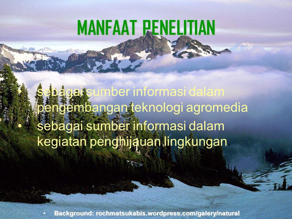 Background:rochmatsukabis.word press.com MANFAAT PENELITIAN •sebagai sumber informasi dalam pengembangan teknologi agromedia •sebagai sumber informasi