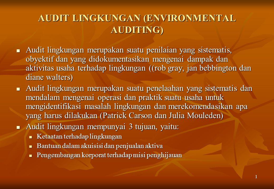 1 AUDIT LINGKUNGAN (ENVIRONMENTAL AUDITING)  Audit lingkungan merupakan suatu penilaian yang sistematis, obyektif dan yang didokumentasikan mengenai dampak dan aktivitas usaha terhadap lingkungan ((rob gray, jan bebbington dan diane walters)  Audit lingkungan merupakan suatu penelaahan yang sistematis dan mendalam mengenai operasi dan praktik suatu usaha untuk mengidentifikasi masalah lingkungan dan merekomendasikan apa yang harus dilakukan (Patrick Carson dan Julia Mouleden)  Audit lingkungan mempunyai 3 tujuan, yaitu:  Ketaatan terhadap lingkungan  Bantuan dalam akuisisi dan penjualan aktiva  Pengembangan korporat terhadap misi penghijauan