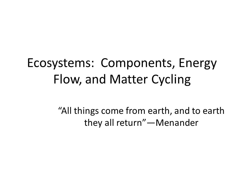 """Ecosystems: Components, Energy Flow, and Matter Cycling """"All things come from earth, and to earth they all return""""—Menander"""