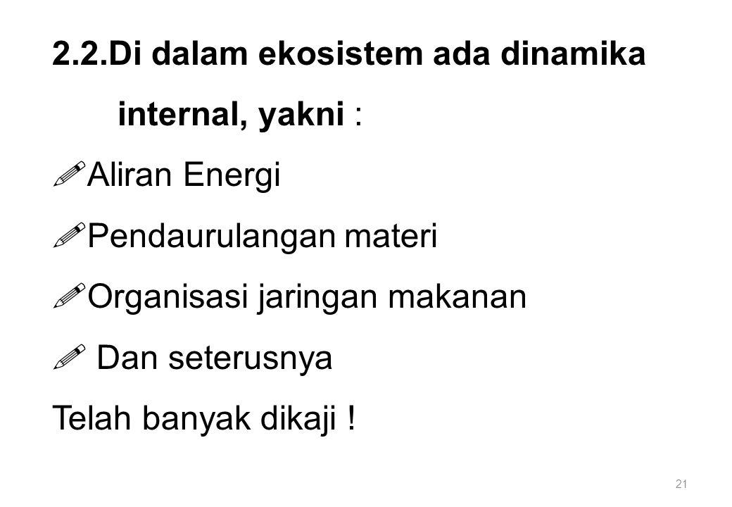 21 2.2.Di dalam ekosistem ada dinamika internal, yakni :  Aliran Energi  Pendaurulangan materi  Organisasi jaringan makanan  Dan seterusnya Telah