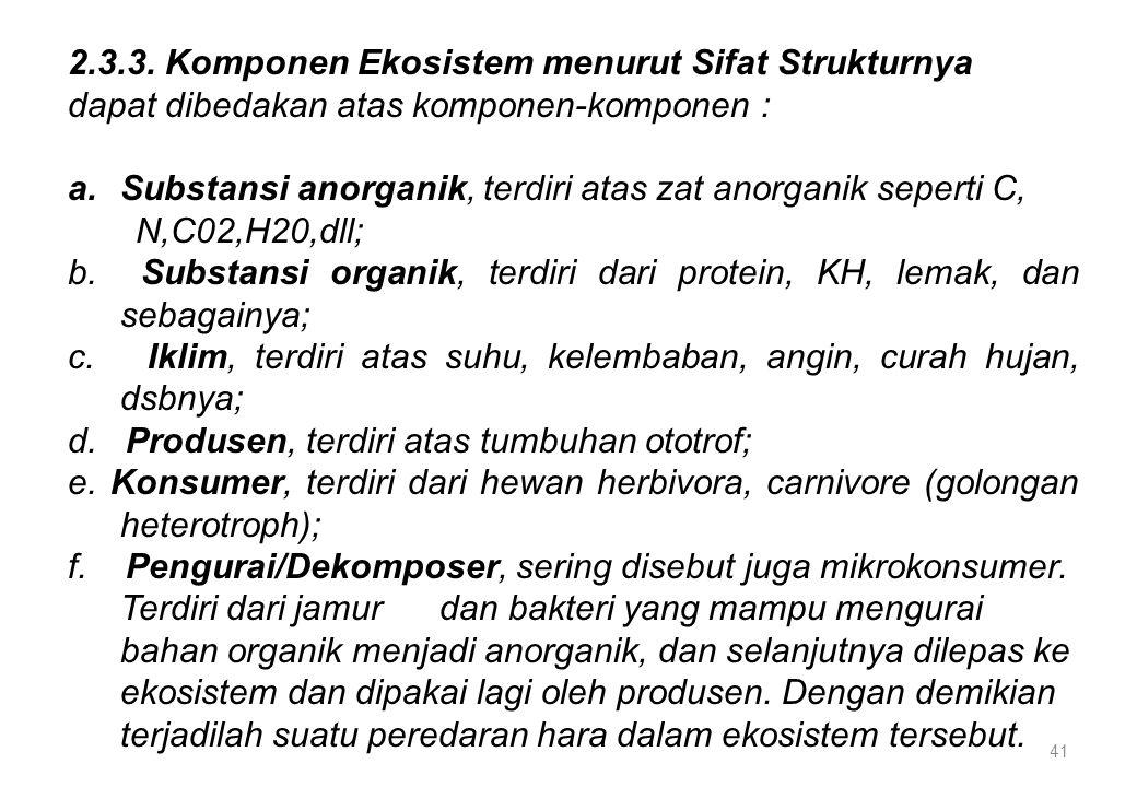 41 2.3.3. Komponen Ekosistem menurut Sifat Strukturnya dapat dibedakan atas komponen-komponen : a.Substansi anorganik, terdiri atas zat anorganik sepe