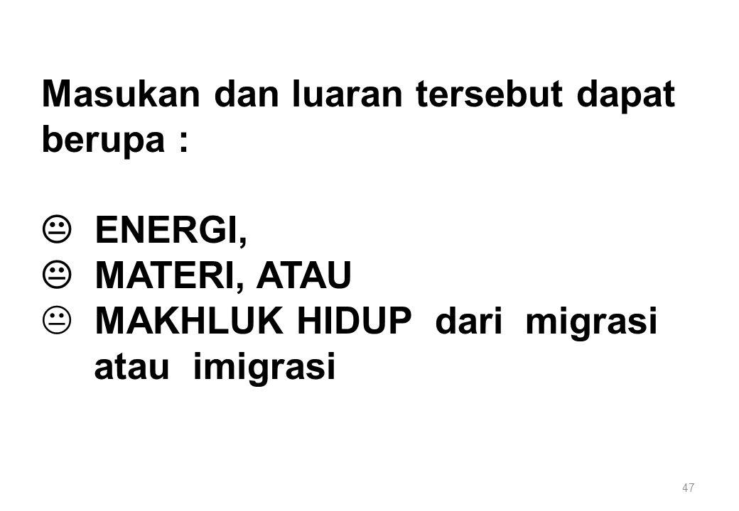 47 Masukan dan luaran tersebut dapat berupa :  ENERGI,  MATERI, ATAU K MAKHLUK HIDUP dari migrasi atau imigrasi