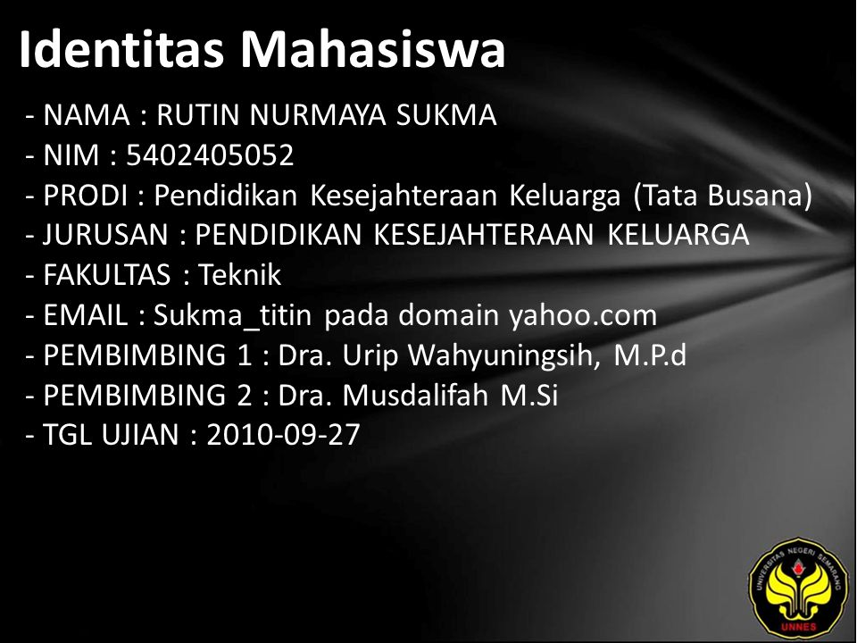 Identitas Mahasiswa - NAMA : RUTIN NURMAYA SUKMA - NIM : 5402405052 - PRODI : Pendidikan Kesejahteraan Keluarga (Tata Busana) - JURUSAN : PENDIDIKAN KESEJAHTERAAN KELUARGA - FAKULTAS : Teknik - EMAIL : Sukma_titin pada domain yahoo.com - PEMBIMBING 1 : Dra.