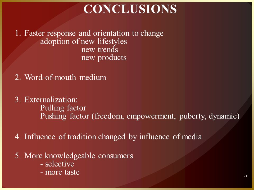21 CONCLUSIONS 1.Faster response and orientation to change adoption of new lifestyles new trends new products 2.Word-of-mouth medium 3.Externalization