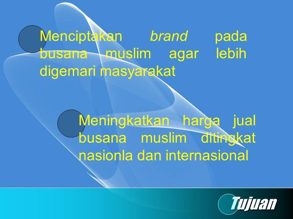 Tujuan Menciptakan brand pada busana muslim agar lebih digemari masyarakat Meningkatkan harga jual busana muslim ditingkat nasionla dan internasional