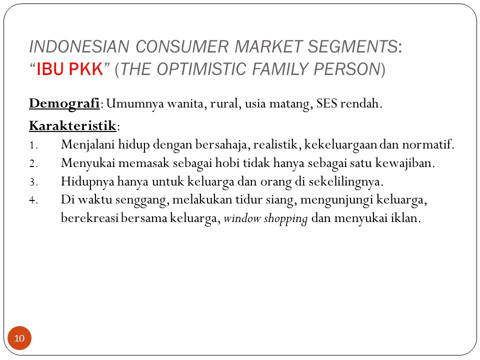 "10 INDONESIAN CONSUMER MARKET SEGMENTS: ""IBU PKK"" (THE OPTIMISTIC FAMILY PERSON) Demografi: Umumnya wanita, rural, usia matang, SES rendah. Karakteris"