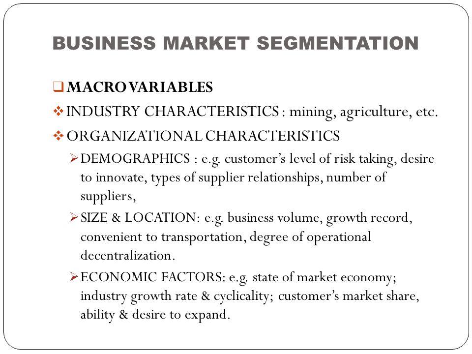 BUSINESS MARKET SEGMENTATION  MACRO VARIABLES  INDUSTRY CHARACTERISTICS : mining, agriculture, etc.  ORGANIZATIONAL CHARACTERISTICS  DEMOGRAPHICS