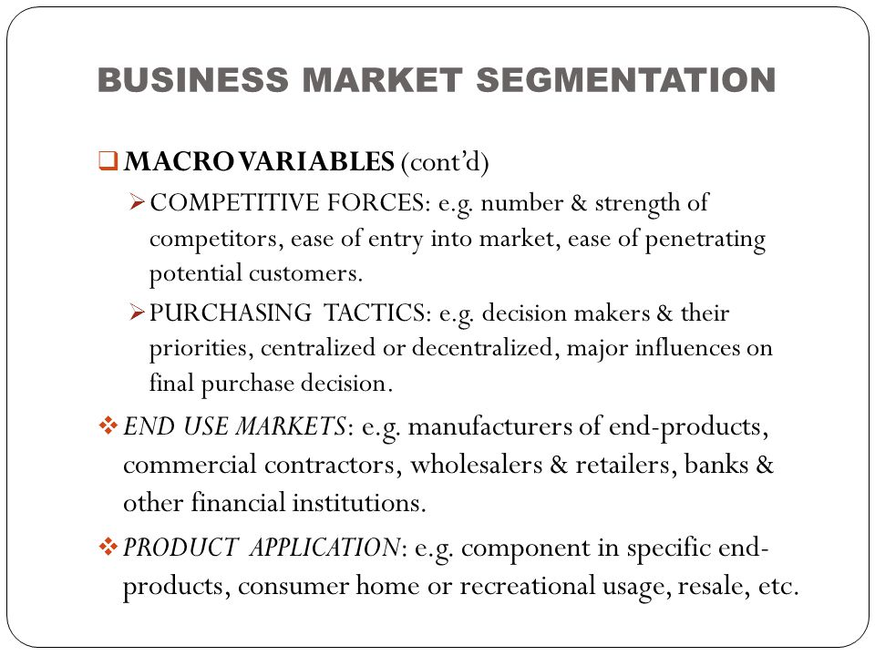 BUSINESS MARKET SEGMENTATION  MACRO VARIABLES (cont'd)  COMPETITIVE FORCES: e.g. number & strength of competitors, ease of entry into market, ease o