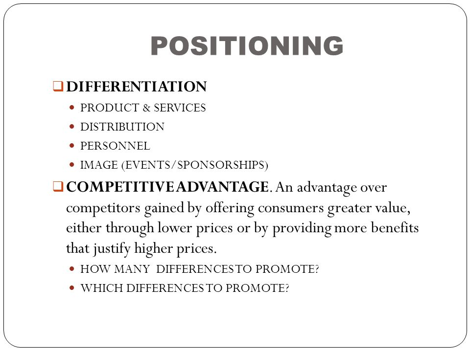 POSITIONING  DIFFERENTIATION  PRODUCT & SERVICES  DISTRIBUTION  PERSONNEL  IMAGE (EVENTS/SPONSORSHIPS)  COMPETITIVE ADVANTAGE. An advantage over