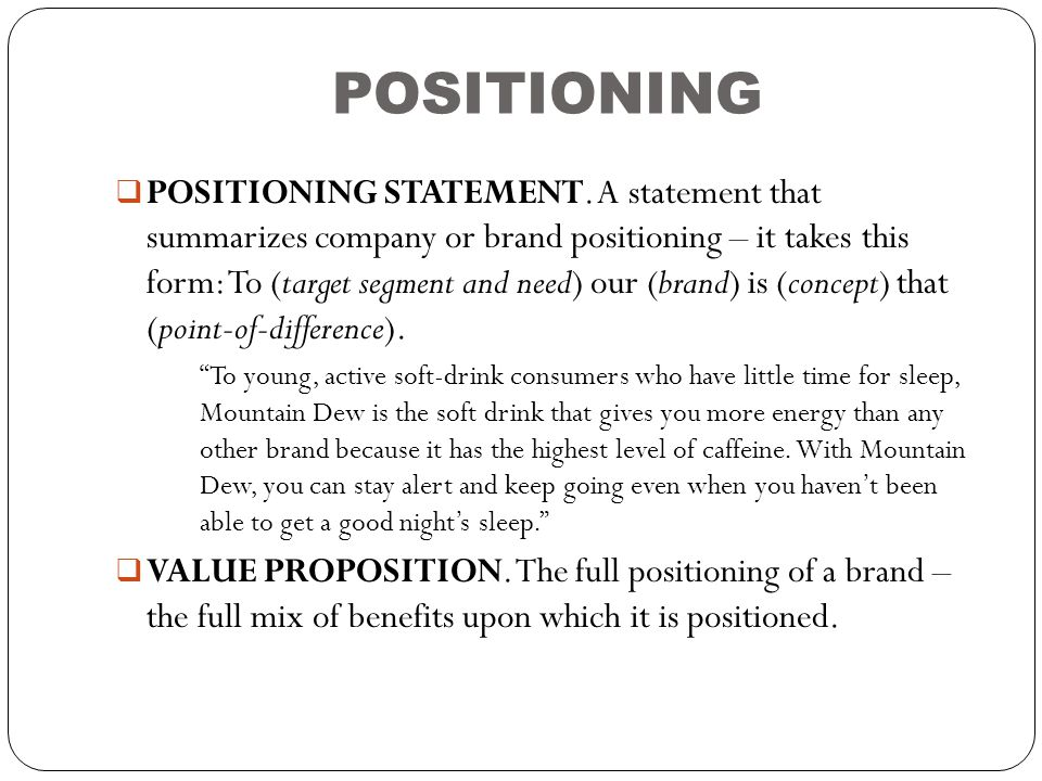 POSITIONING  POSITIONING STATEMENT. A statement that summarizes company or brand positioning – it takes this form: To (target segment and need) our (