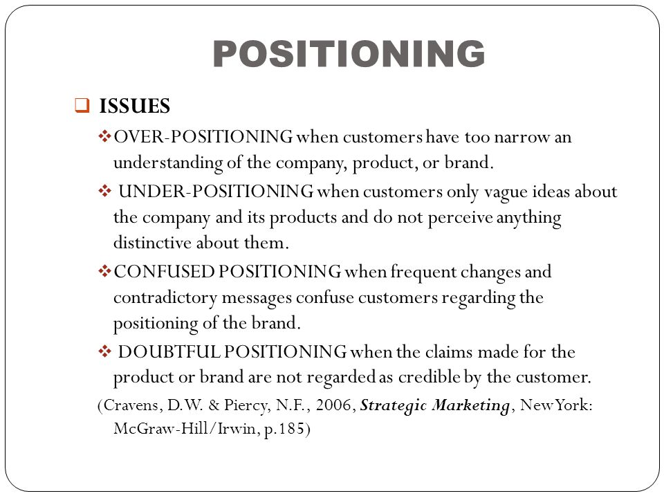 POSITIONING  ISSUES  OVER-POSITIONING when customers have too narrow an understanding of the company, product, or brand.  UNDER-POSITIONING when cu