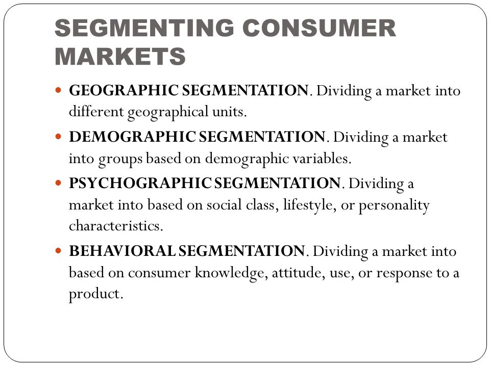 SEGMENTING CONSUMER MARKETS  GEOGRAPHIC SEGMENTATION. Dividing a market into different geographical units.  DEMOGRAPHIC SEGMENTATION. Dividing a mar