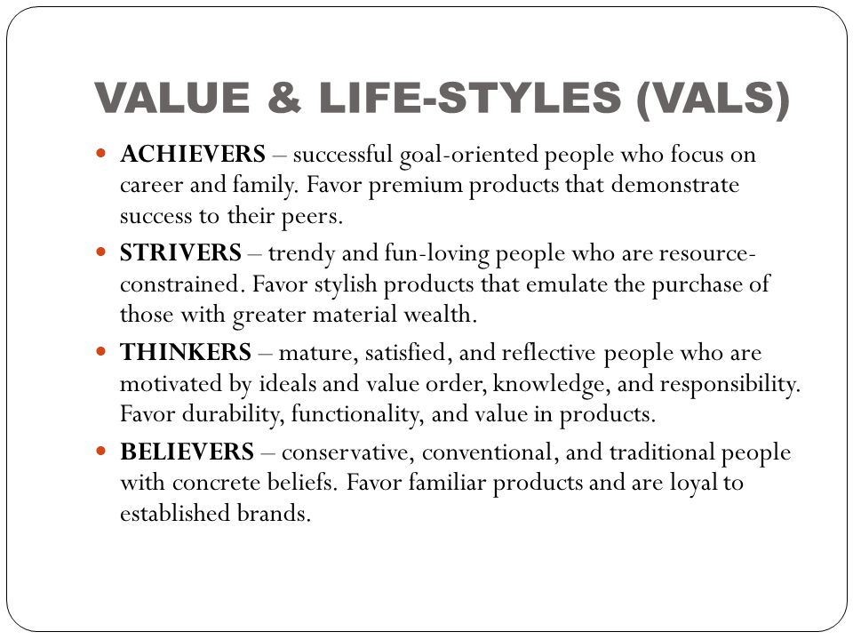 VALUE & LIFE-STYLES (VALS)  ACHIEVERS – successful goal-oriented people who focus on career and family. Favor premium products that demonstrate succe
