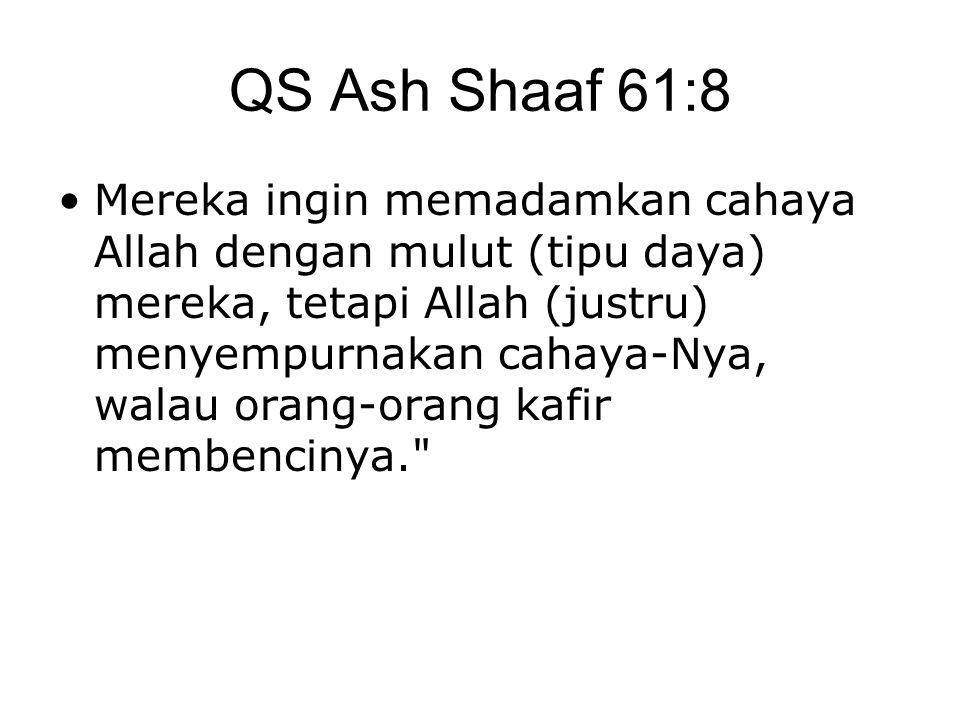 QS Ash Shaaf 61:8 •Mereka ingin memadamkan cahaya Allah dengan mulut (tipu daya) mereka, tetapi Allah (justru) menyempurnakan cahaya-Nya, walau orang-orang kafir membencinya.