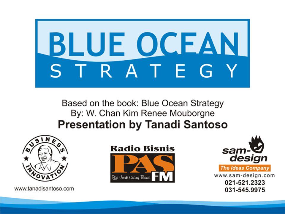 Blue Ocean Strategy Don't Compete with Rivals Make Them Irrelevant Tanadi Santoso, MBA www.TanadiSantoso.com On The Air Seminar Radio PAS FM Senin, 28 November 2005 Jam 10.00 – 12.00