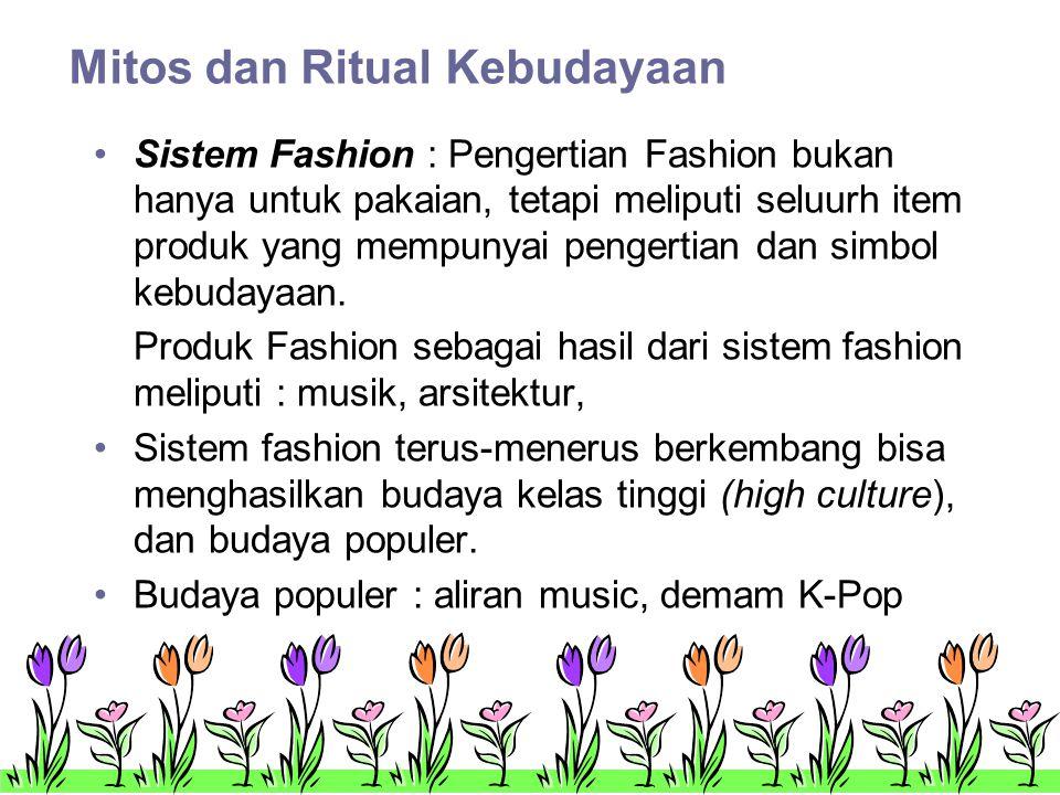 Mitos dan Ritual Kebudayaan •Sistem Fashion : Pengertian Fashion bukan hanya untuk pakaian, tetapi meliputi seluurh item produk yang mempunyai pengertian dan simbol kebudayaan.