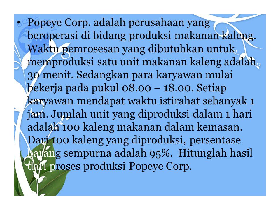• Popeye Corp. adalah perusahaan yang beroperasi di bidang produksi makanan kaleng. Waktu pemrosesan yang dibutuhkan untuk memproduksi satu unit makan