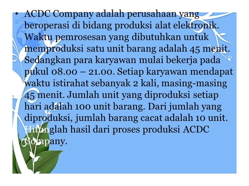 • ACDC Company adalah perusahaan yang beroperasi di bidang produksi alat elektronik. Waktu pemrosesan yang dibutuhkan untuk memproduksi satu unit bara