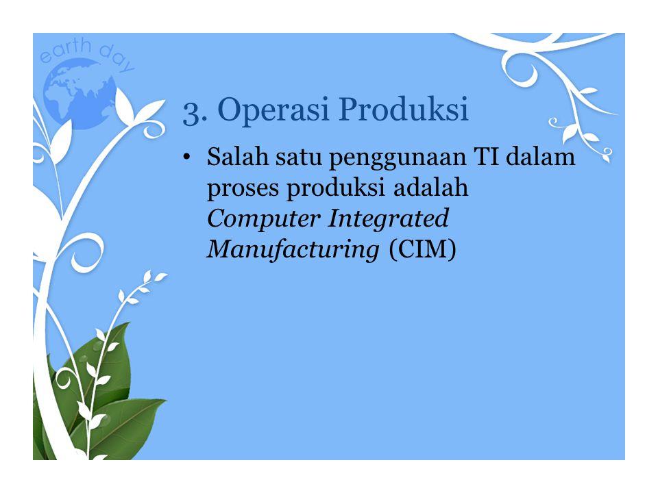 3. Operasi Produksi • Salah satu penggunaan TI dalam proses produksi adalah Computer Integrated Manufacturing (CIM)