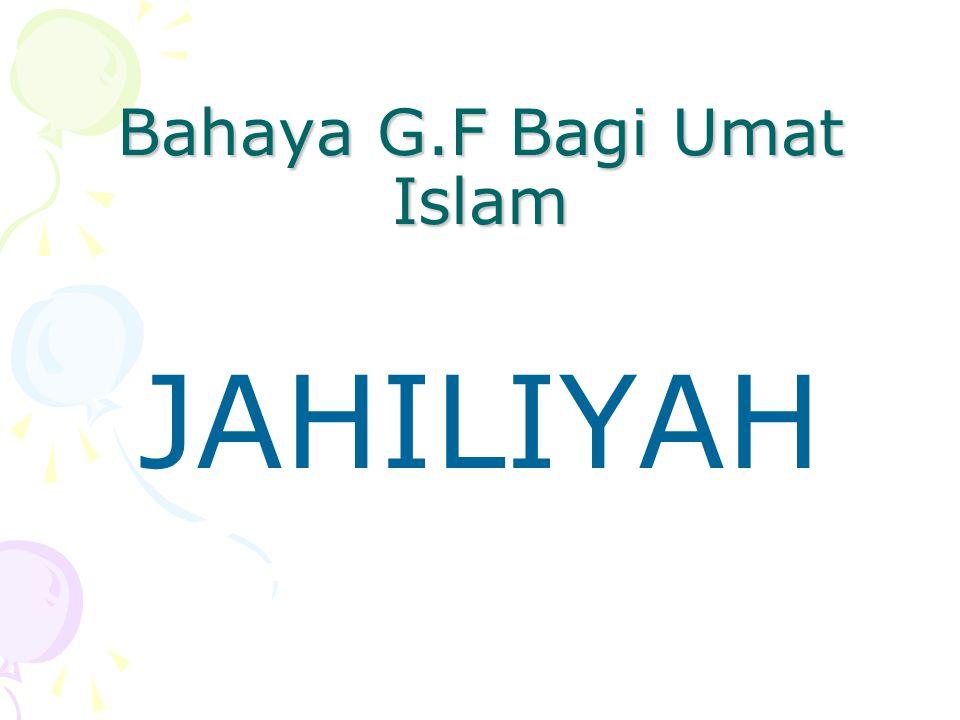 Bahaya G.F Bagi Umat Islam JAHILIYAH