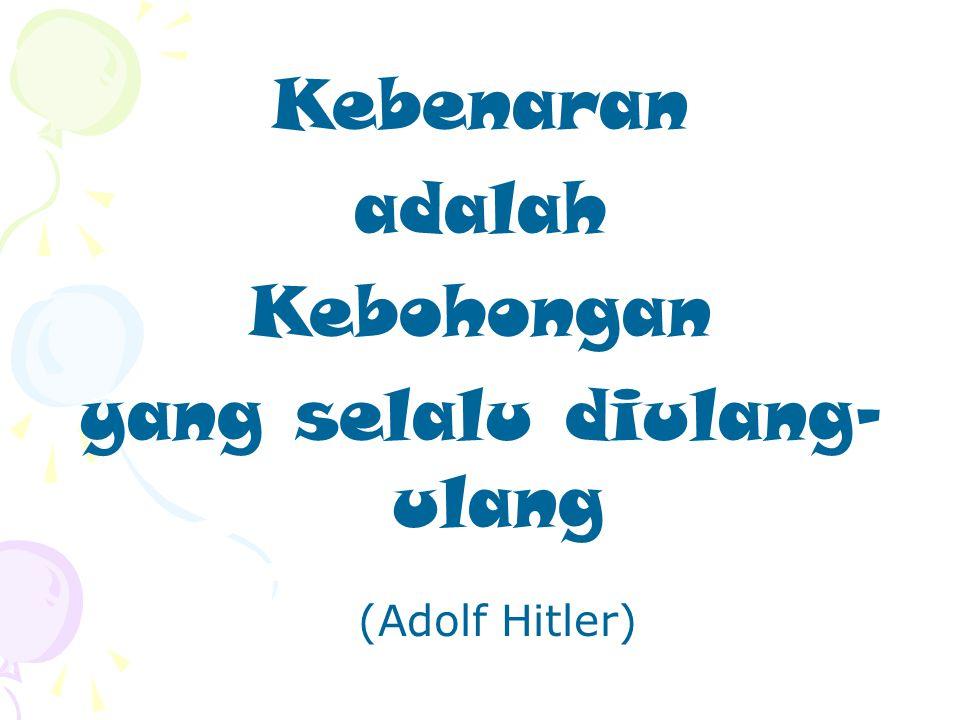 Kebenaran adalah Kebohongan yang selalu diulang- ulang (Adolf Hitler)