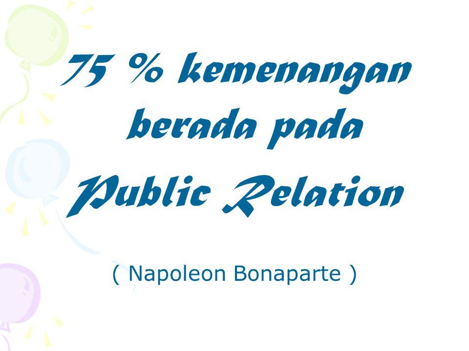 75 % kemenangan berada pada Public Relation ( Napoleon Bonaparte )