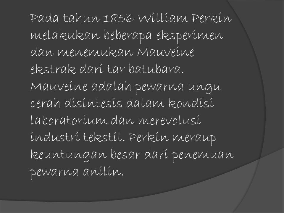 Pada tahun 1856 William Perkin melakukan beberapa eksperimen dan menemukan Mauveine ekstrak dari tar batubara. Mauveine adalah pewarna ungu cerah disi