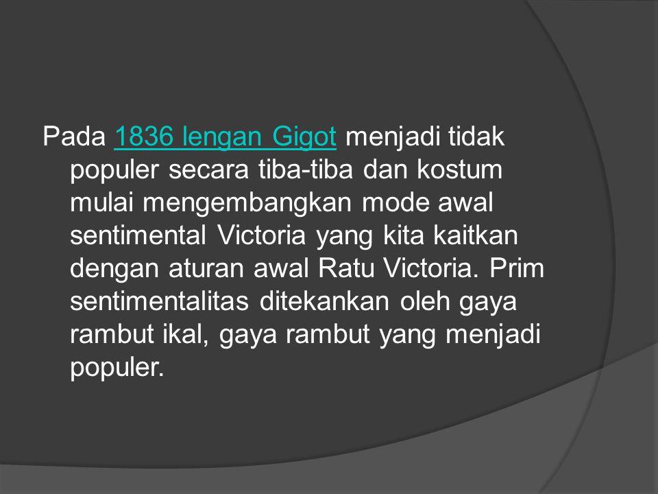Pada 1836 lengan Gigot menjadi tidak populer secara tiba-tiba dan kostum mulai mengembangkan mode awal sentimental Victoria yang kita kaitkan dengan a