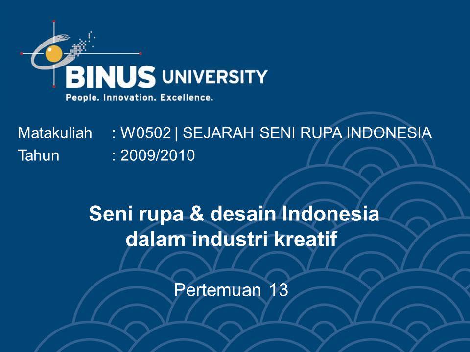 Seni rupa & desain Indonesia dalam industri kreatif Pertemuan 13 Matakuliah: W0502 | SEJARAH SENI RUPA INDONESIA Tahun: 2009/2010
