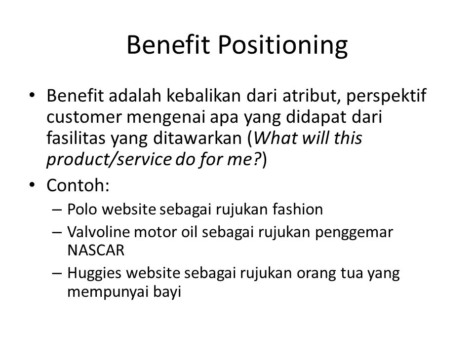 Benefit Positioning • Benefit adalah kebalikan dari atribut, perspektif customer mengenai apa yang didapat dari fasilitas yang ditawarkan (What will t