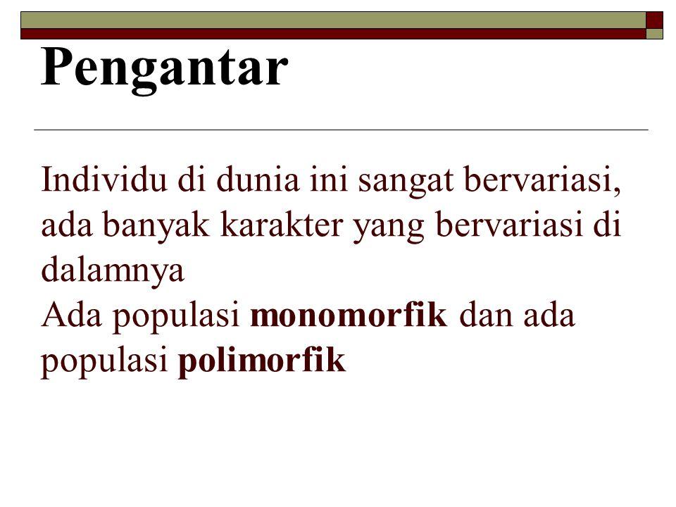 Individu di dunia ini sangat bervariasi, ada banyak karakter yang bervariasi di dalamnya Ada populasi monomorfik dan ada populasi polimorfik Pengantar