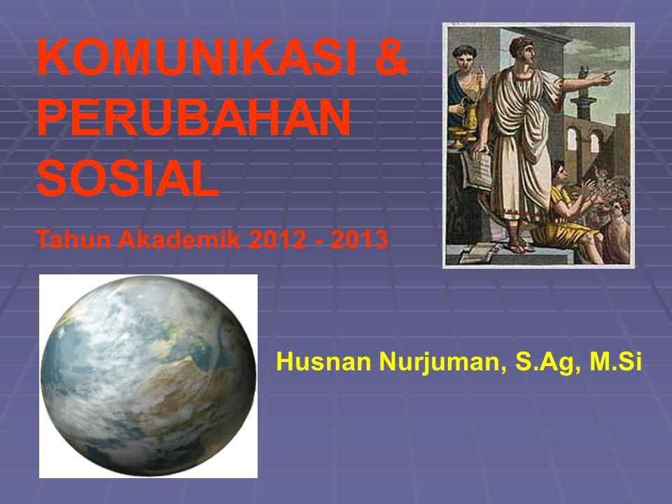 KOMUNIKASI & PERUBAHAN SOSIAL Tahun Akademik 2012 - 2013 Husnan Nurjuman, S.Ag, M.Si