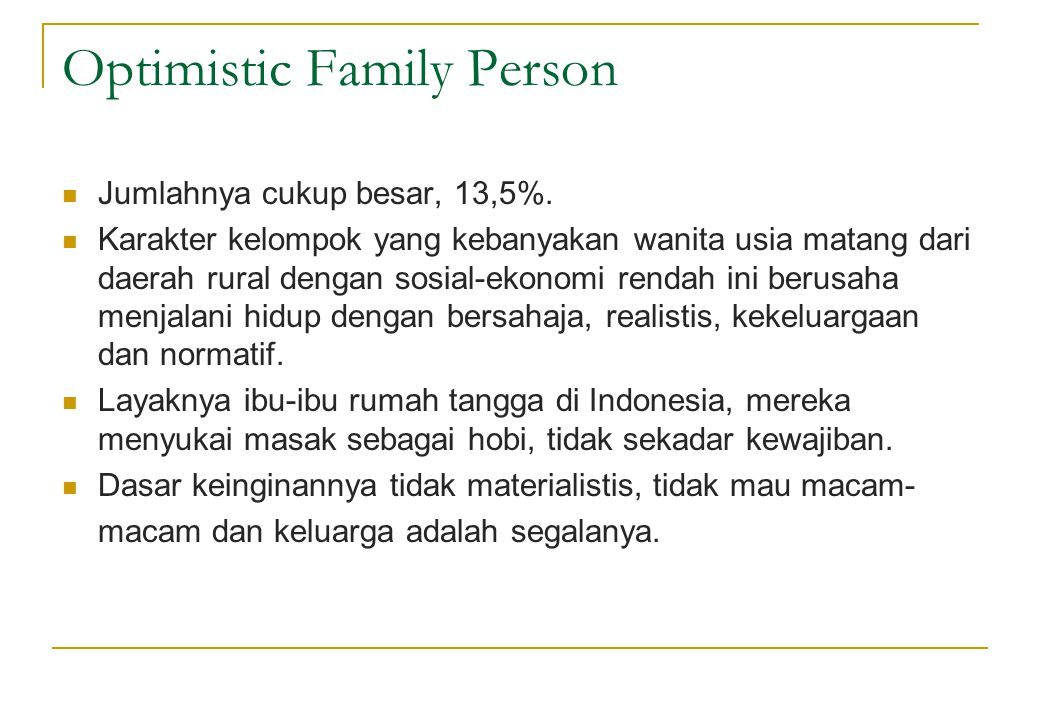 Optimistic Family Person  Jumlahnya cukup besar, 13,5%.  Karakter kelompok yang kebanyakan wanita usia matang dari daerah rural dengan sosial-ekonom